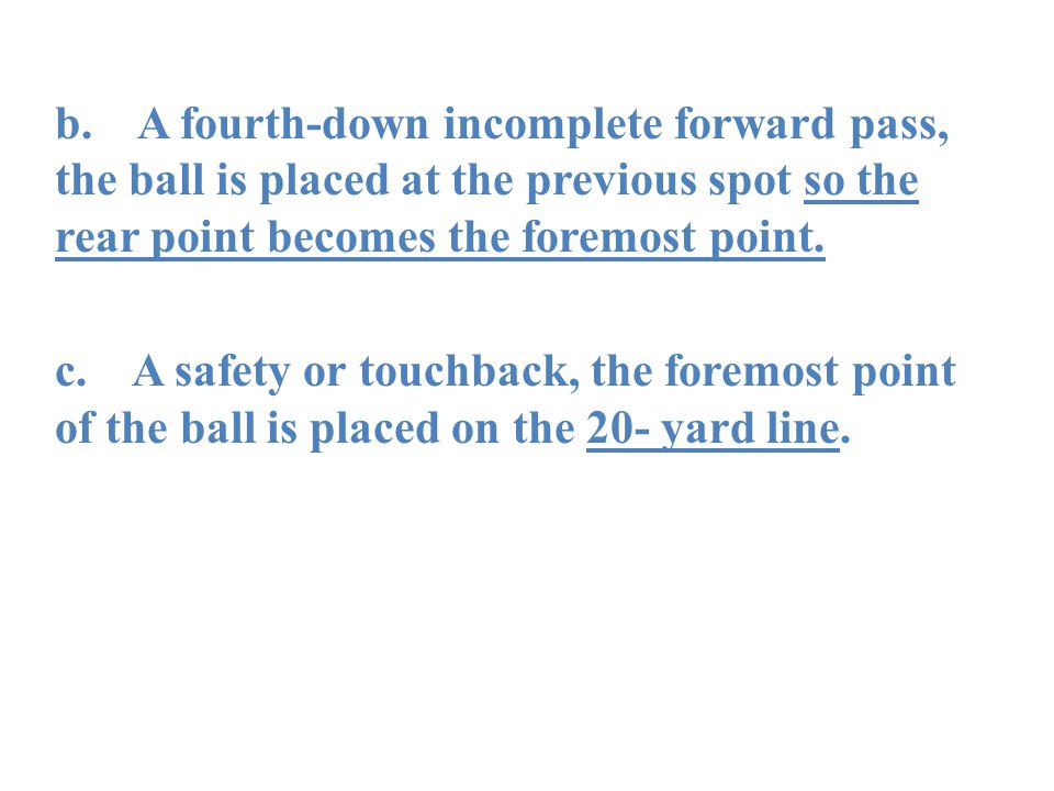 b. A fourth-down incomplete forward pass, the ball is placed at the previous spot so the rear point becomes the foremost point. c. A safety or touchba