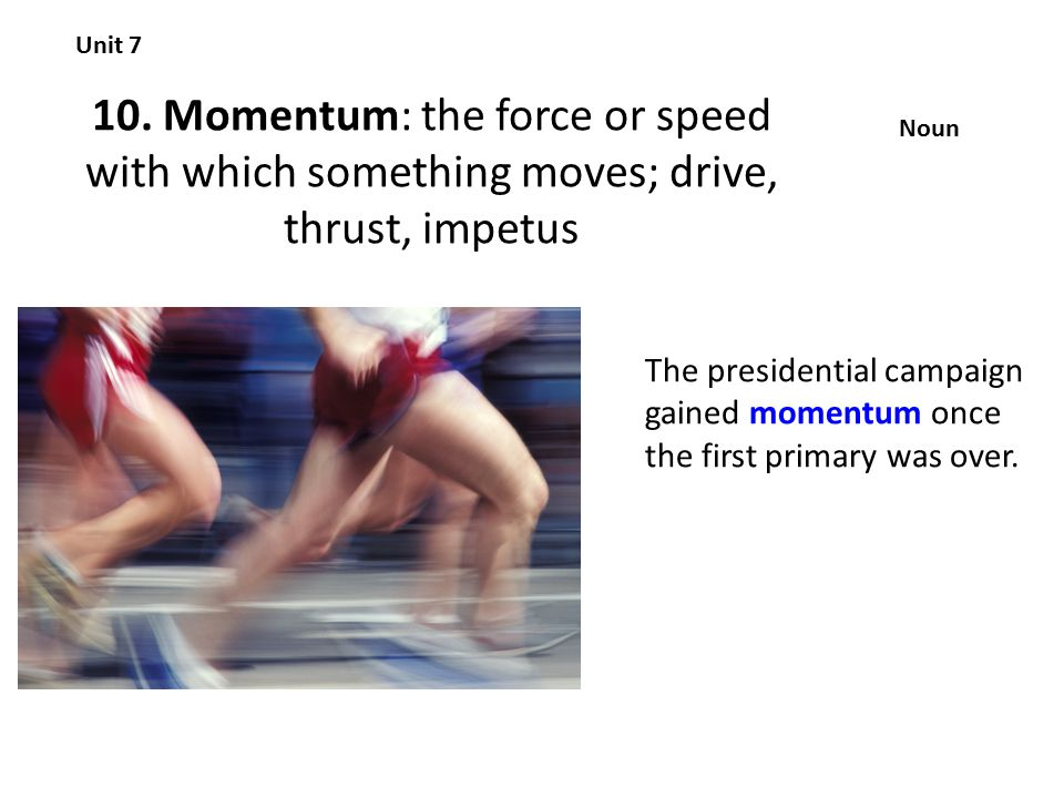 10. Momentum: the force or speed with which something moves; drive, thrust, impetus Unit 7 Noun The presidential campaign gained momentum once the fir
