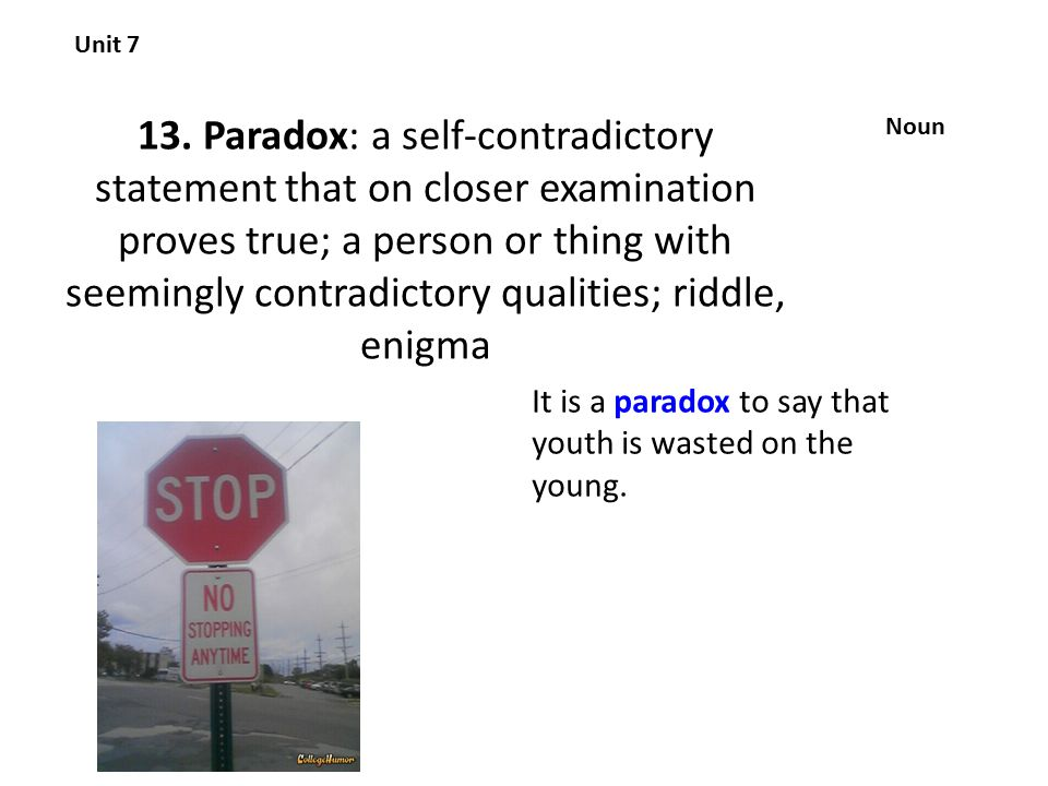 13. Paradox: a self-contradictory statement that on closer examination proves true; a person or thing with seemingly contradictory qualities; riddle,
