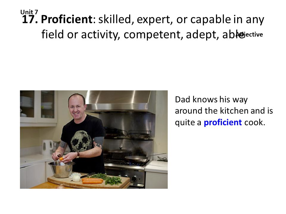 17. Proficient: skilled, expert, or capable in any field or activity, competent, adept, able Unit 7 Adjective Dad knows his way around the kitchen and