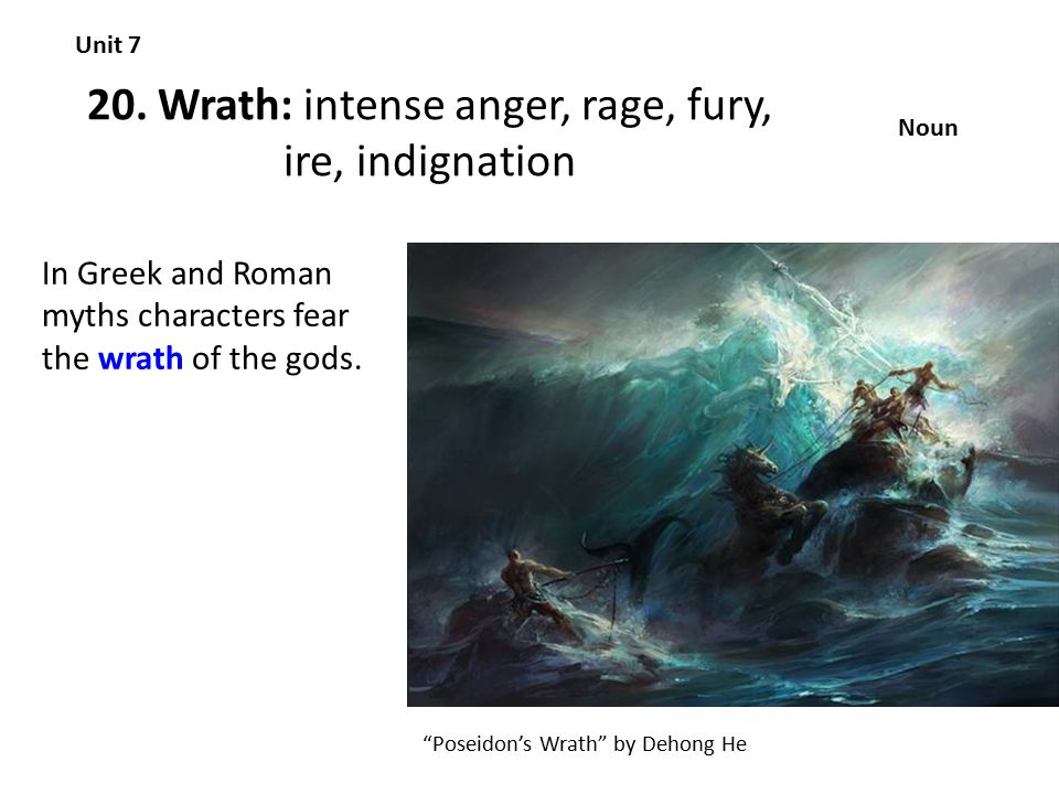 """20. Wrath: intense anger, rage, fury, ire, indignation Unit 7 Noun In Greek and Roman myths characters fear the wrath of the gods. """"Poseidon's Wrath"""""""