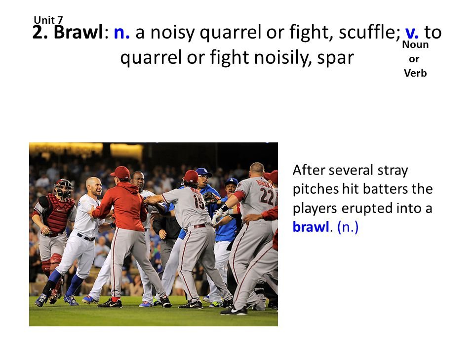 2. Brawl: n. a noisy quarrel or fight, scuffle; v.