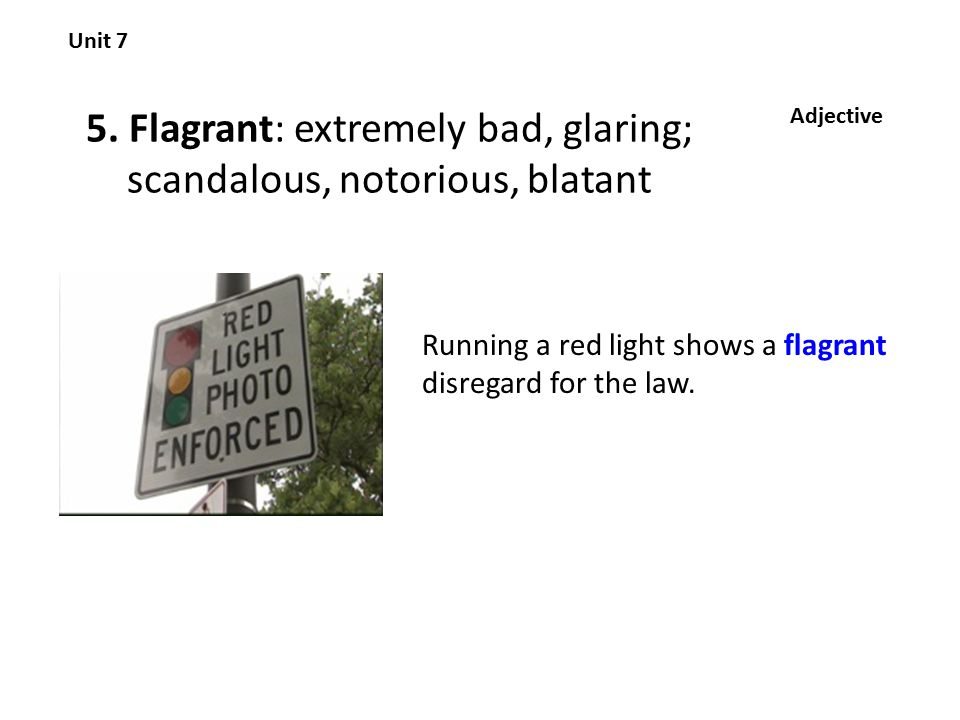 5. Flagrant: extremely bad, glaring; scandalous, notorious, blatant Unit 7 Adjective Running a red light shows a flagrant disregard for the law.