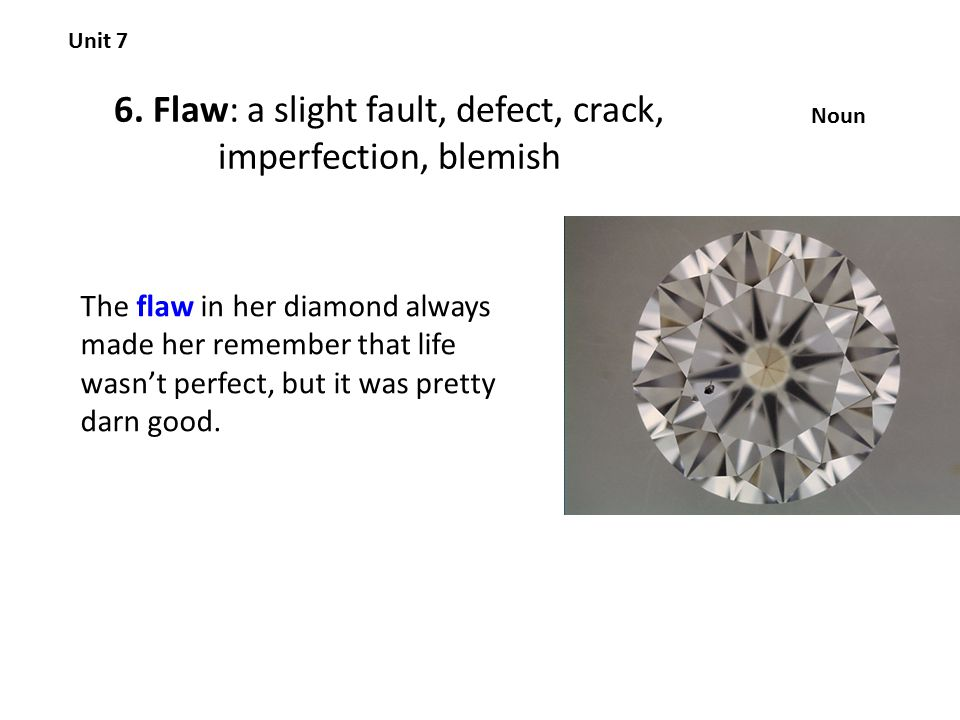 6. Flaw: a slight fault, defect, crack, imperfection, blemish Unit 7 Noun The flaw in her diamond always made her remember that life wasn't perfect, b