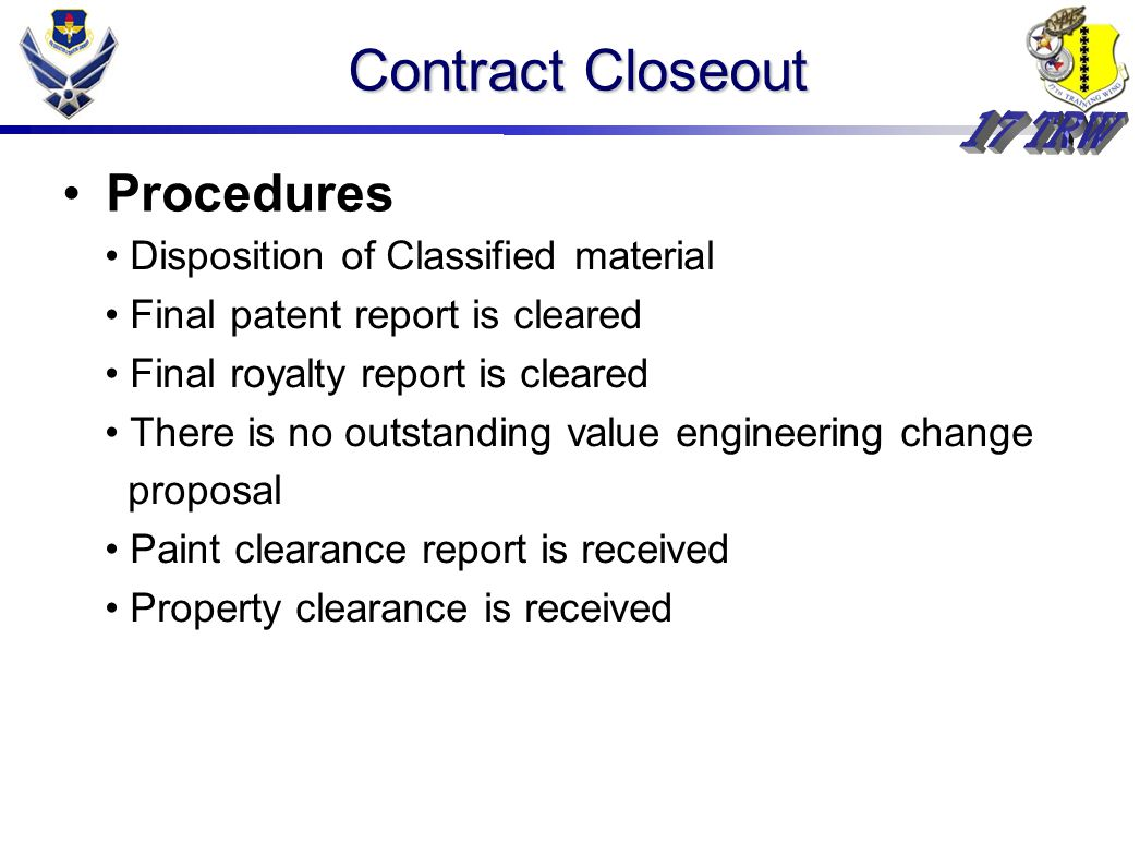 Contract Closeout Procedures Disposition of Classified material Final patent report is cleared Final royalty report is cleared There is no outstanding value engineering change proposal Paint clearance report is received Property clearance is received