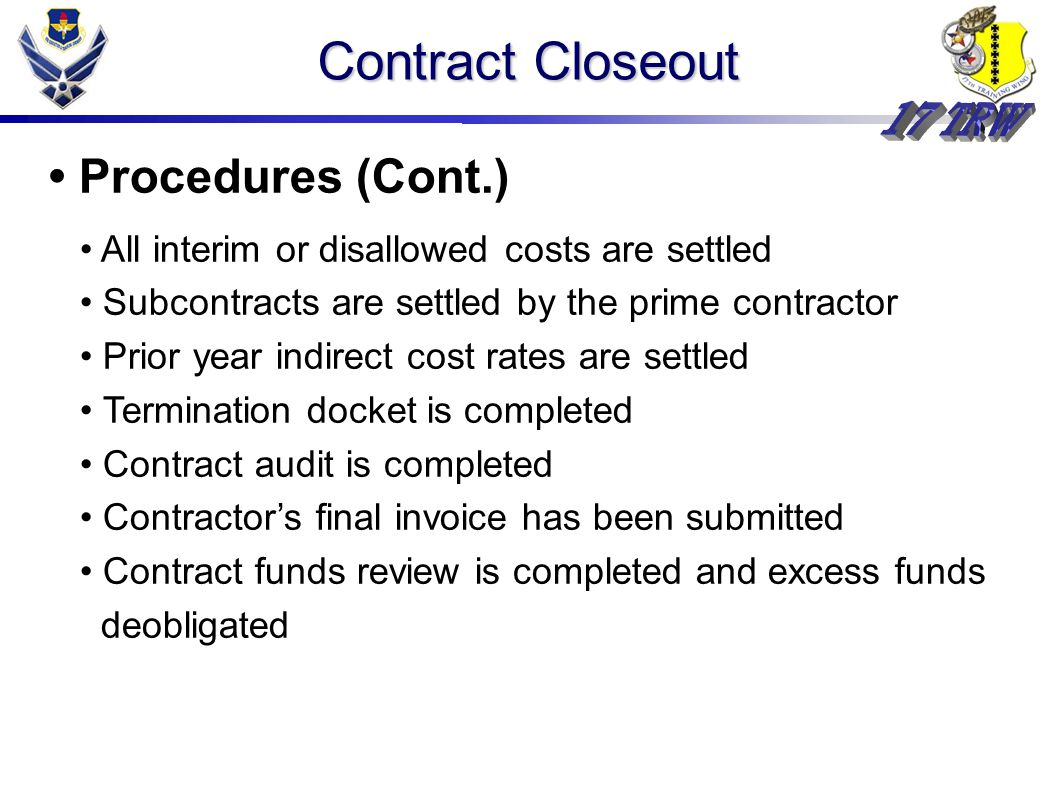 Contract Closeout Procedures (Cont.) All interim or disallowed costs are settled Subcontracts are settled by the prime contractor Prior year indirect cost rates are settled Termination docket is completed Contract audit is completed Contractor's final invoice has been submitted Contract funds review is completed and excess funds deobligated