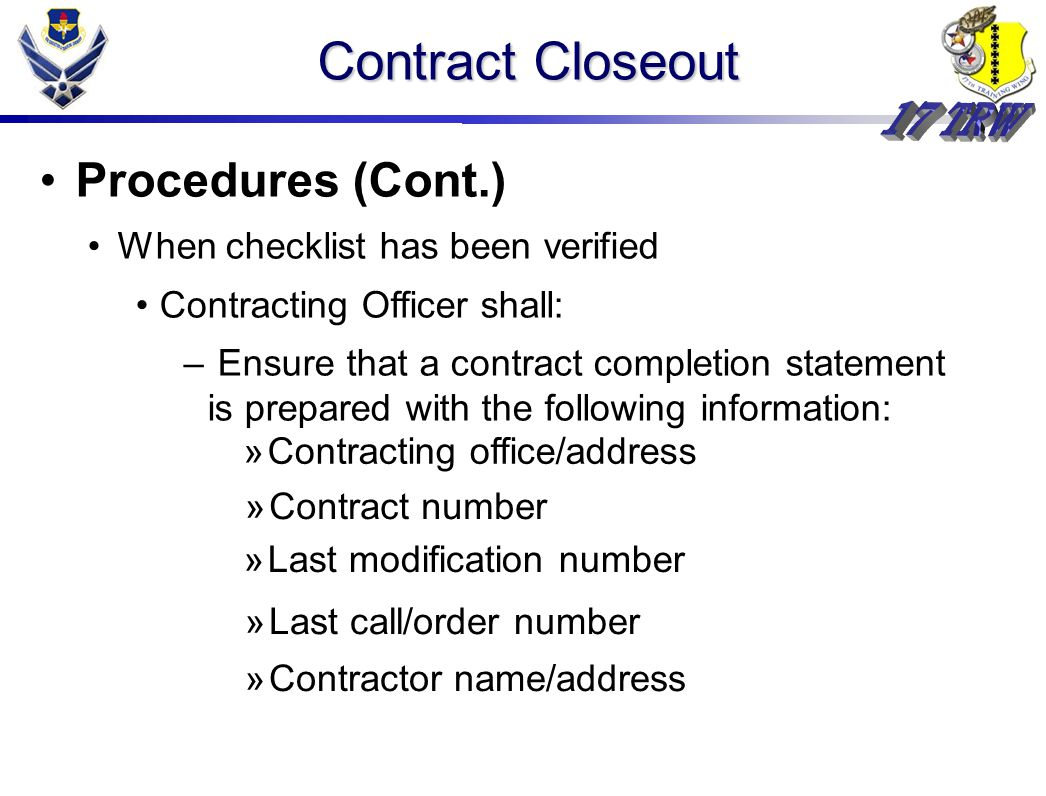 Contract Closeout Procedures (Cont.) When checklist has been verified Contracting Officer shall: – Ensure that a contract completion statement is prepared with the following information: »Contracting office/address »Contract number »Last modification number »Last call/order number »Contractor name/address