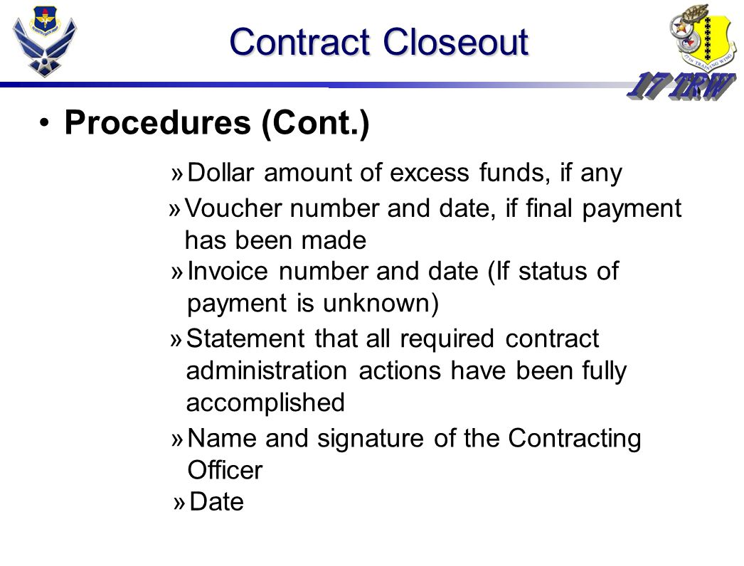 Contract Closeout Procedures (Cont.) »Dollar amount of excess funds, if any »Voucher number and date, if final payment has been made »Invoice number and date (If status of payment is unknown) »Statement that all required contract administration actions have been fully accomplished »Name and signature of the Contracting Officer »Date