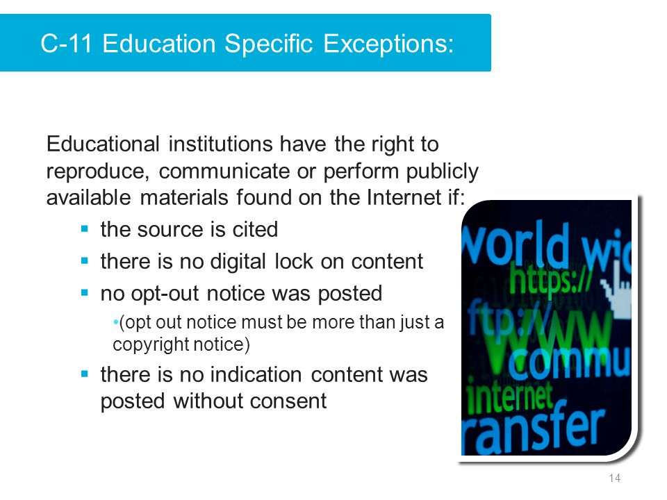 14 Educational institutions have the right to reproduce, communicate or perform publicly available materials found on the Internet if:  the source is cited  there is no digital lock on content  no opt-out notice was posted (opt out notice must be more than just a copyright notice)  there is no indication content was posted without consent C-11 Education Specific Exceptions: