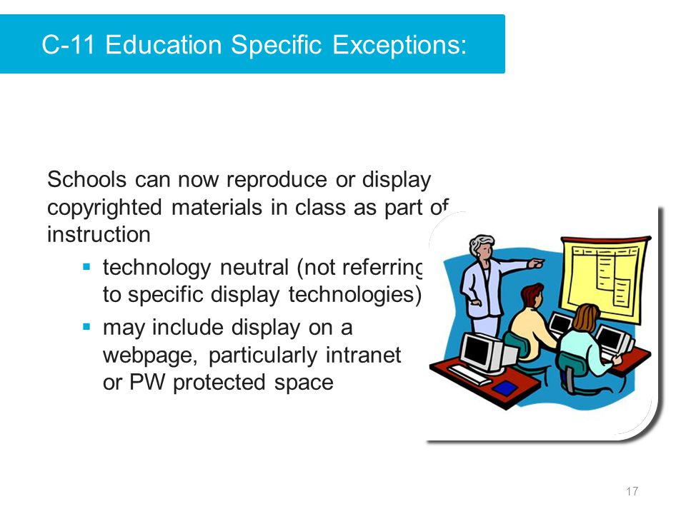 17 Schools can now reproduce or display copyrighted materials in class as part of instruction  technology neutral (not referring to specific display technologies)  may include display on a webpage, particularly intranet or PW protected space C-11 Education Specific Exceptions: