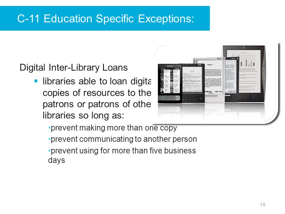18 Digital Inter-Library Loans  libraries able to loan digital copies of resources to their patrons or patrons of other libraries so long as: prevent making more than one copy prevent communicating to another person prevent using for more than five business days C-11 Education Specific Exceptions: