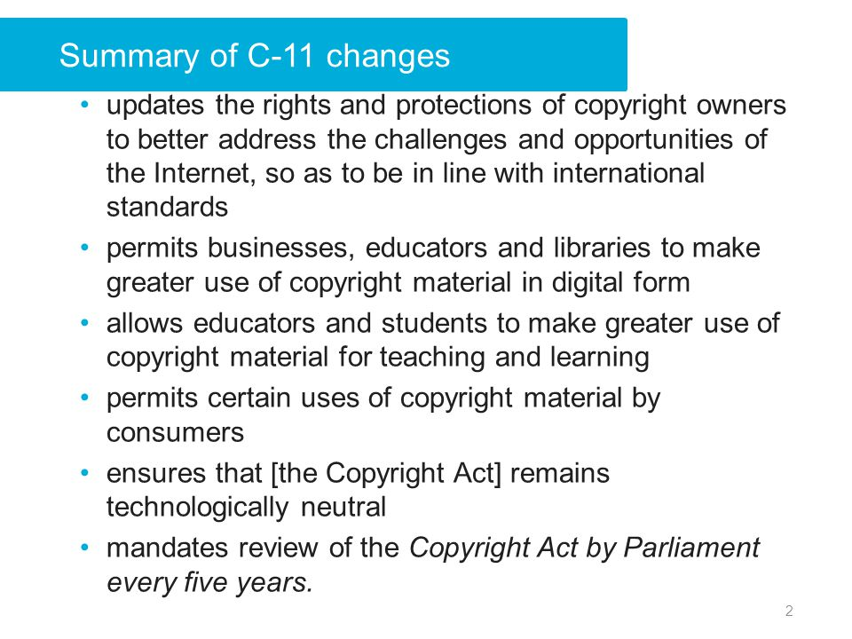 Summary of C-11 changes updates the rights and protections of copyright owners to better address the challenges and opportunities of the Internet, so as to be in line with international standards permits businesses, educators and libraries to make greater use of copyright material in digital form allows educators and students to make greater use of copyright material for teaching and learning permits certain uses of copyright material by consumers ensures that [the Copyright Act] remains technologically neutral mandates review of the Copyright Act by Parliament every five years.
