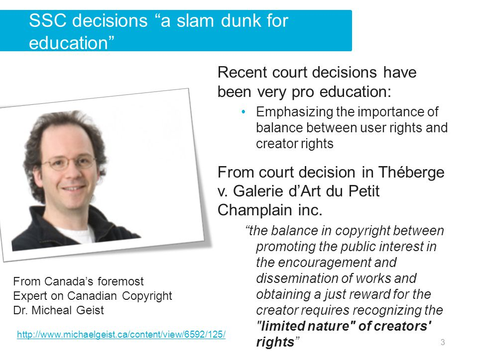 Recent court decisions have been very pro education: Emphasizing the importance of balance between user rights and creator rights From court decision in Théberge v.