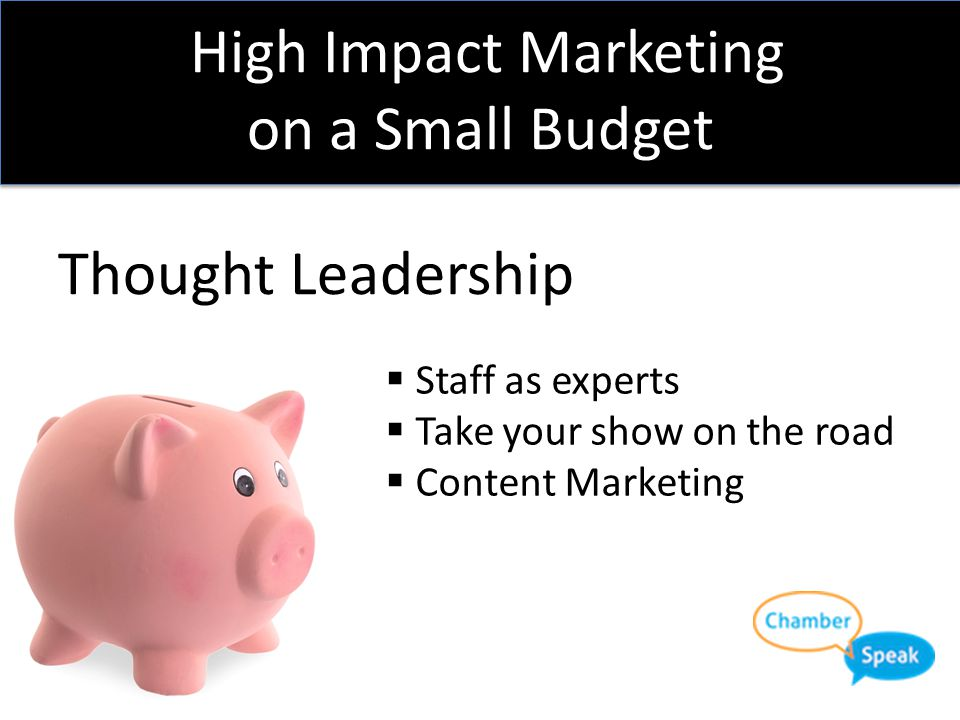 High Impact Marketing on a Small Budget Thought Leadership  Staff as experts  Take your show on the road