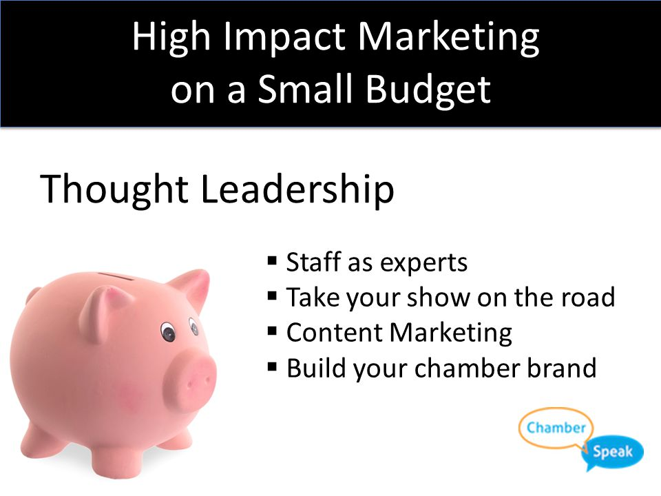 High Impact Marketing on a Small Budget Thought Leadership  Staff as experts  Take your show on the road  Content Marketing