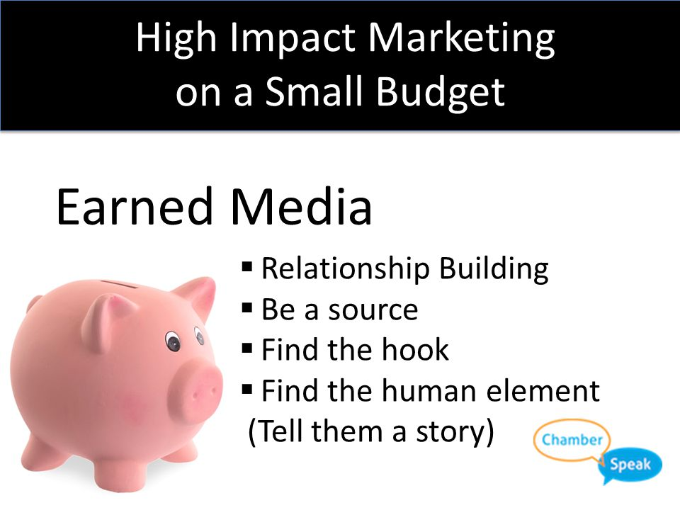 High Impact Marketing on a Small Budget Earned Media  Relationship Building  Be a source  Find the hook
