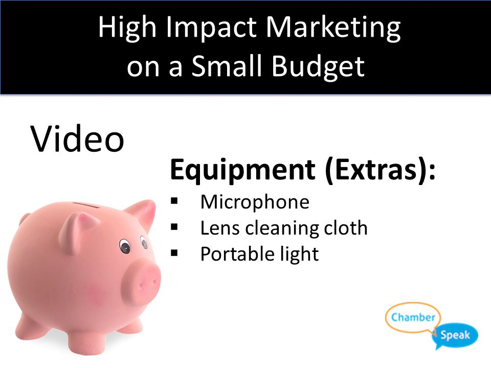 High Impact Marketing on a Small Budget Video Equipment:  A Smart Phone  Something to hold the camera straight and steady  $15 or less of editing s