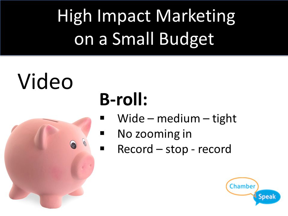 High Impact Marketing on a Small Budget Video Interviews:  Roll 'em!  Ask questions, don't script answers  Plan ahead, 3-4 questions should do it