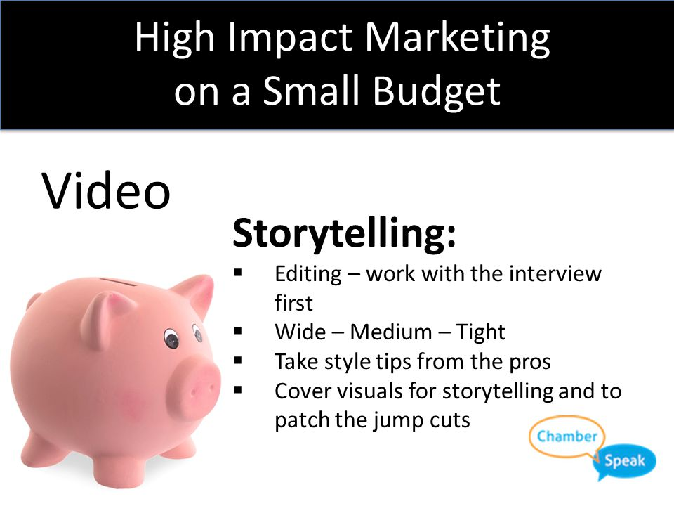 High Impact Marketing on a Small Budget Video Storytelling:  Story comes from the interview  Let your members tell your story