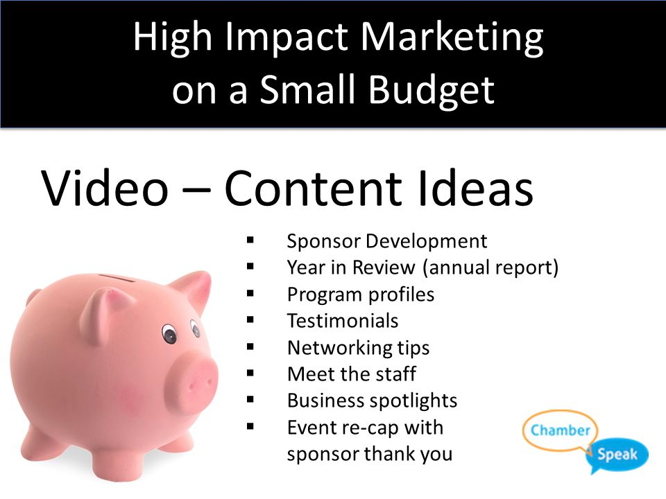 High Impact Marketing on a Small Budget Video – Etc.  2:00 or less  Post-edit, keep a finished version  Don't violate copyright law  Video release