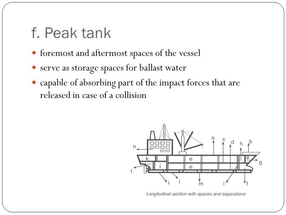 f. Peak tank foremost and aftermost spaces of the vessel serve as storage spaces for ballast water capable of absorbing part of the impact forces that
