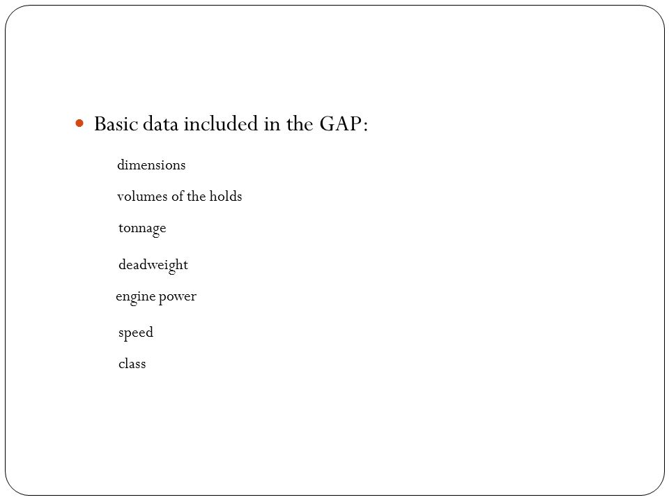 Basic data included in the GAP: dimensions volumes of the holds tonnage deadweight engine power speed class