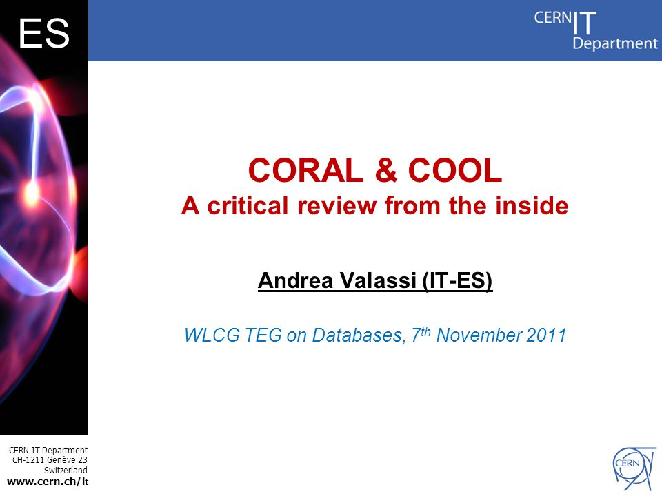 CERN IT Department CH-1211 Genève 23 Switzerland www.cern.ch/i t ES CORAL & COOL A critical review from the inside Andrea Valassi (IT-ES) WLCG TEG on