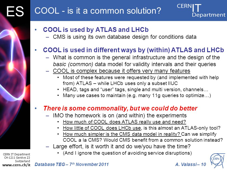 CERN IT Department CH-1211 Genève 23 Switzerland www.cern.ch/i t A. Valassi – 10Database TEG – 7 th November 2011 ES COOL - is it a common solution? C