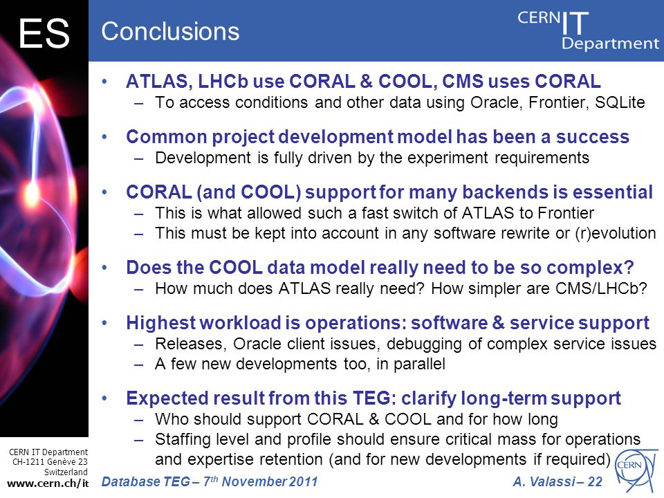 CERN IT Department CH-1211 Genève 23 Switzerland www.cern.ch/i t A. Valassi – 22Database TEG – 7 th November 2011 ES Conclusions ATLAS, LHCb use CORAL