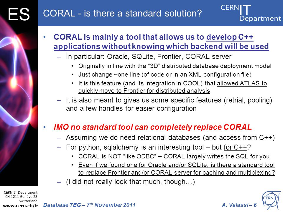 CERN IT Department CH-1211 Genève 23 Switzerland www.cern.ch/i t A. Valassi – 6Database TEG – 7 th November 2011 ES CORAL - is there a standard soluti