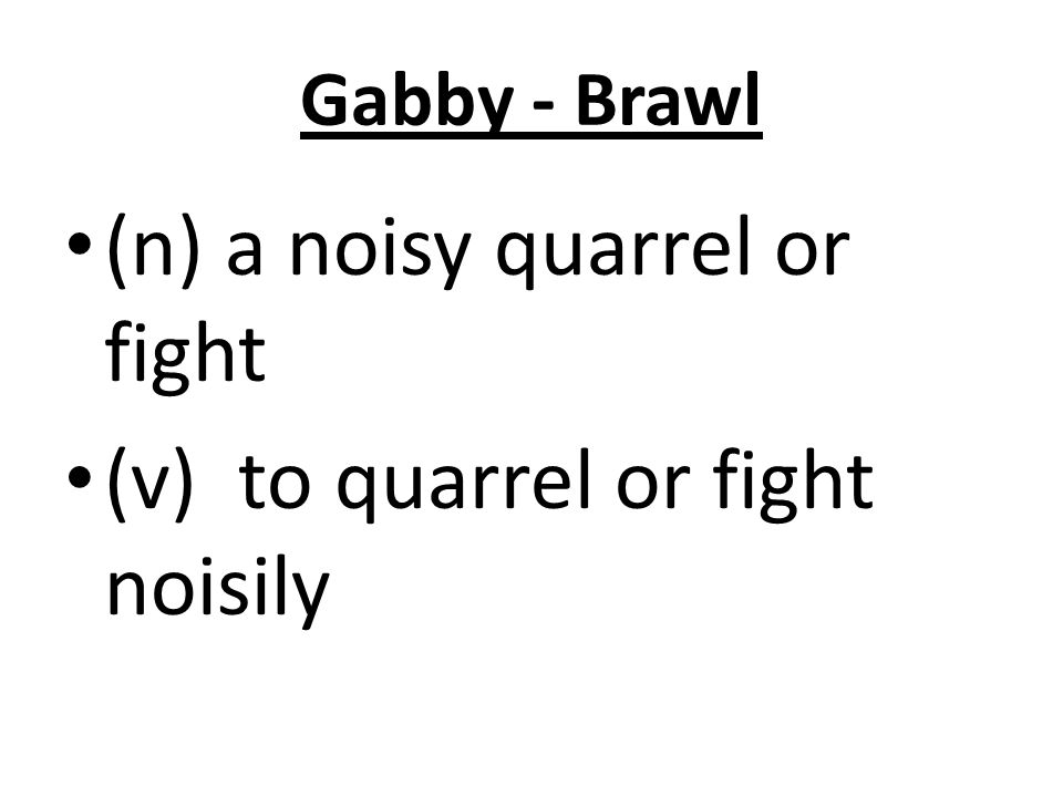 Gabby - Brawl (n) a noisy quarrel or fight (v) to quarrel or fight noisily