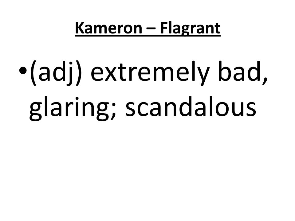 Kameron – Flagrant (adj) extremely bad, glaring; scandalous