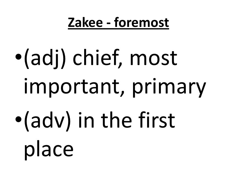 Zakee - foremost (adj) chief, most important, primary (adv) in the first place
