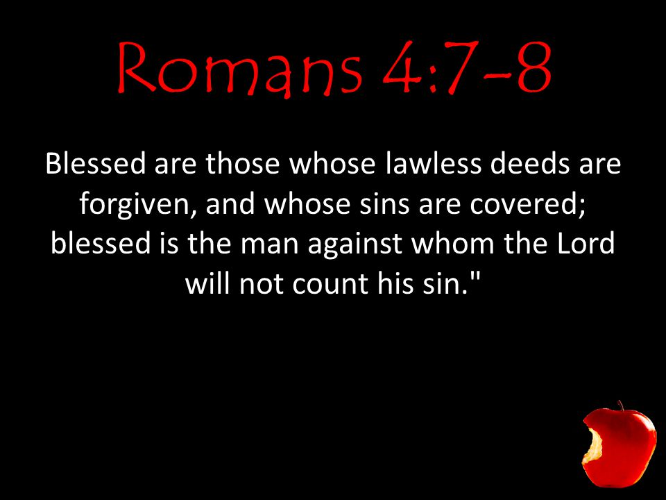 Romans 4:7-8 Blessed are those whose lawless deeds are forgiven, and whose sins are covered; blessed is the man against whom the Lord will not count his sin.