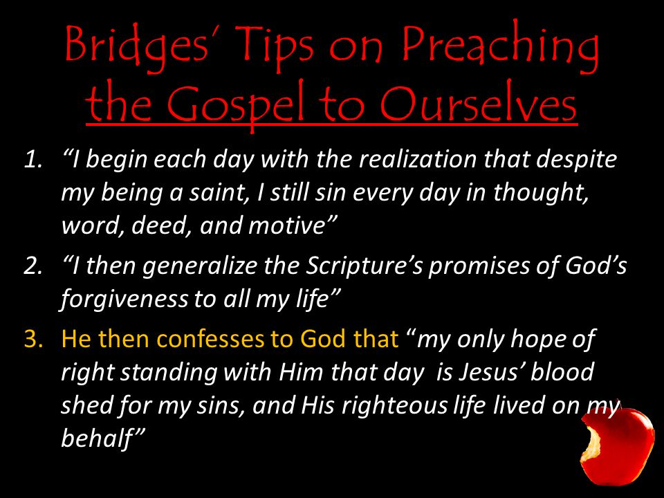 Bridges' Tips on Preaching the Gospel to Ourselves 1. I begin each day with the realization that despite my being a saint, I still sin every day in thought, word, deed, and motive 2. I then generalize the Scripture's promises of God's forgiveness to all my life 3.He then confesses to God that my only hope of right standing with Him that day is Jesus' blood shed for my sins, and His righteous life lived on my behalf