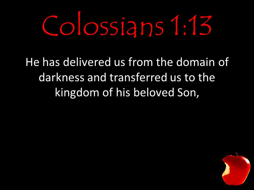 Colossians 1:13 He has delivered us from the domain of darkness and transferred us to the kingdom of his beloved Son,