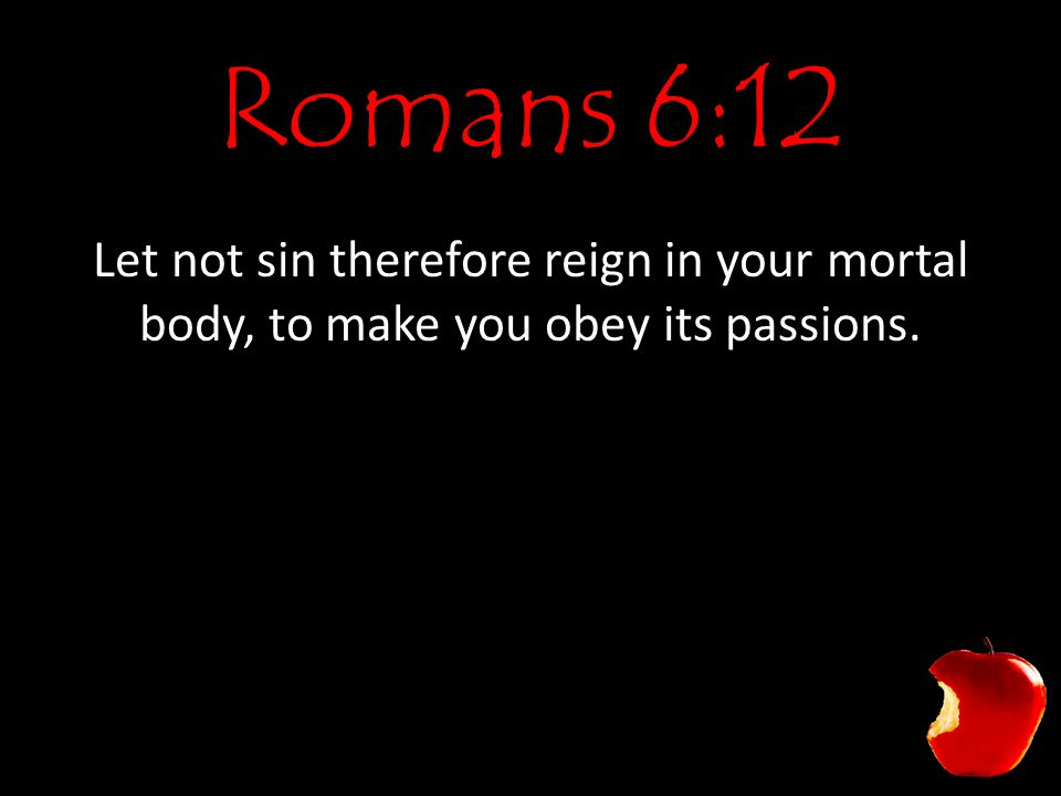 Romans 6:12 Let not sin therefore reign in your mortal body, to make you obey its passions.