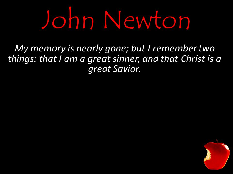 John Newton My memory is nearly gone; but I remember two things: that I am a great sinner, and that Christ is a great Savior.