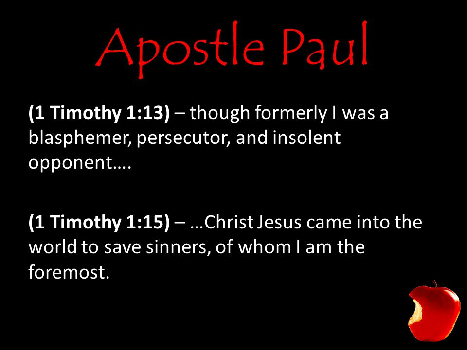 Apostle Paul (1 Timothy 1:13) – though formerly I was a blasphemer, persecutor, and insolent opponent….