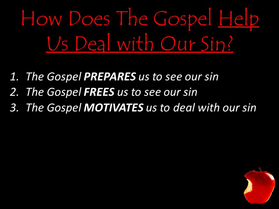 How Does The Gospel Help Us Deal with Our Sin? 1.The Gospel PREPARES us to see our sin 2.The Gospel FREES us to see our sin 3.The Gospel MOTIVATES us