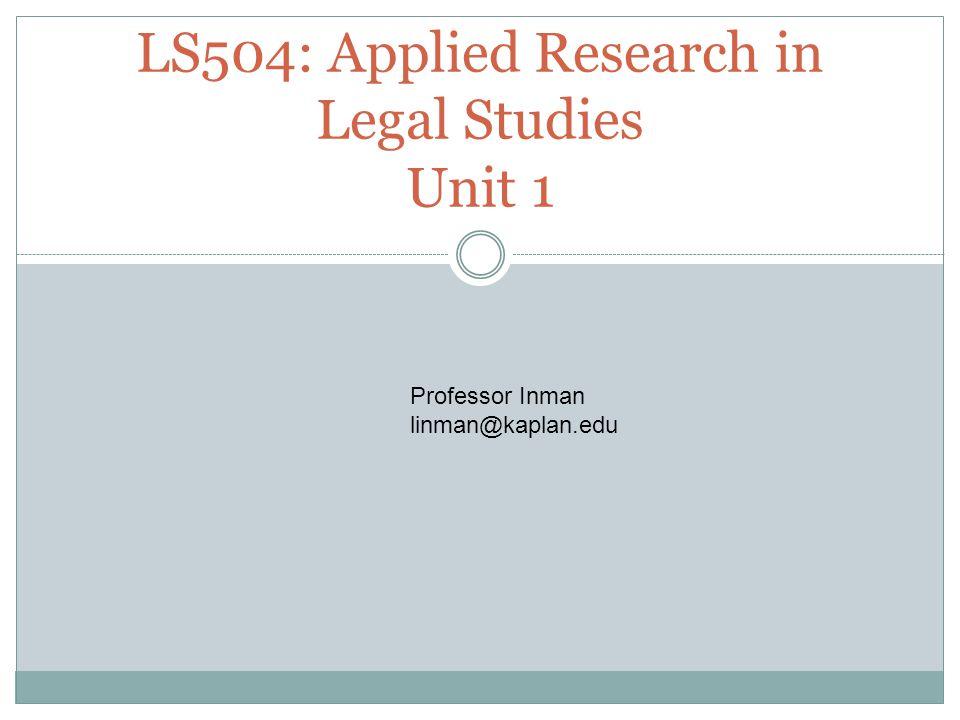 LS504: Applied Research in Legal Studies Unit 1 Professor Inman linman@kaplan.edu