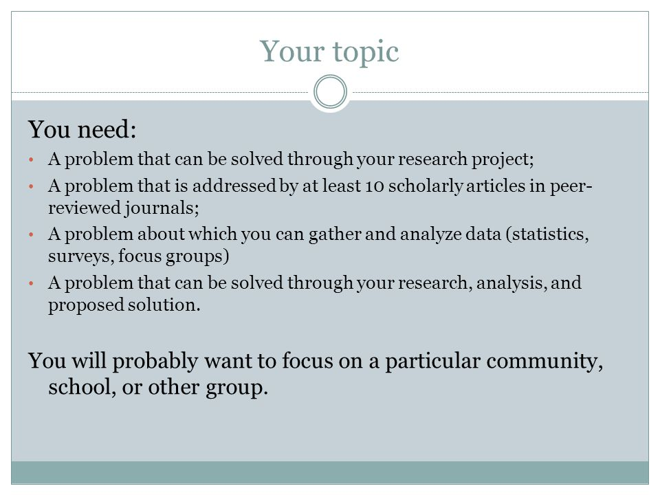 Your topic You need: A problem that can be solved through your research project; A problem that is addressed by at least 10 scholarly articles in peer