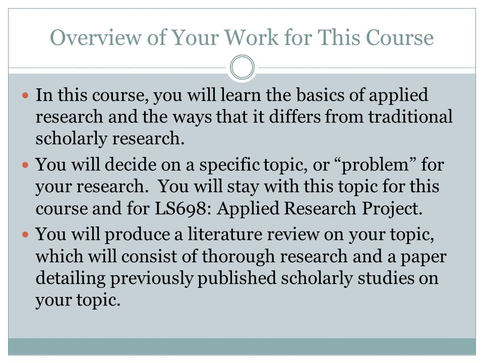 Overview of Your Work for This Course In this course, you will learn the basics of applied research and the ways that it differs from traditional scho