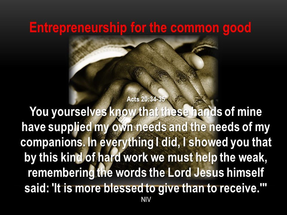 Entrepreneurship for the common good Acts 20:34-35 You yourselves know that these hands of mine have supplied my own needs and the needs of my compani
