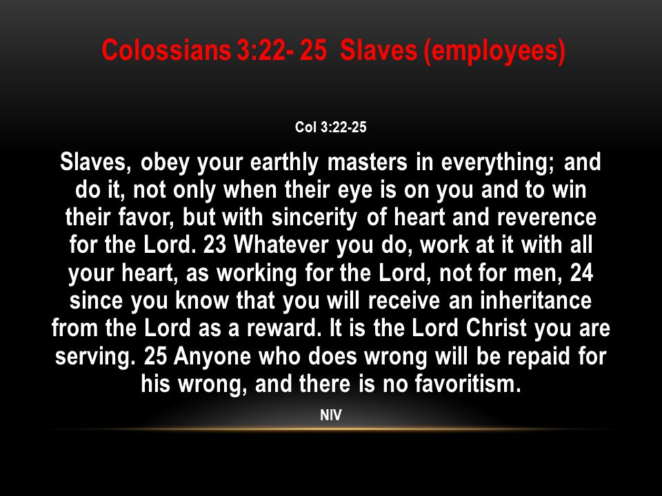 Colossians 3:22- 25 Slaves (employees) Col 3:22-25 Slaves, obey your earthly masters in everything; and do it, not only when their eye is on you and to win their favor, but with sincerity of heart and reverence for the Lord.