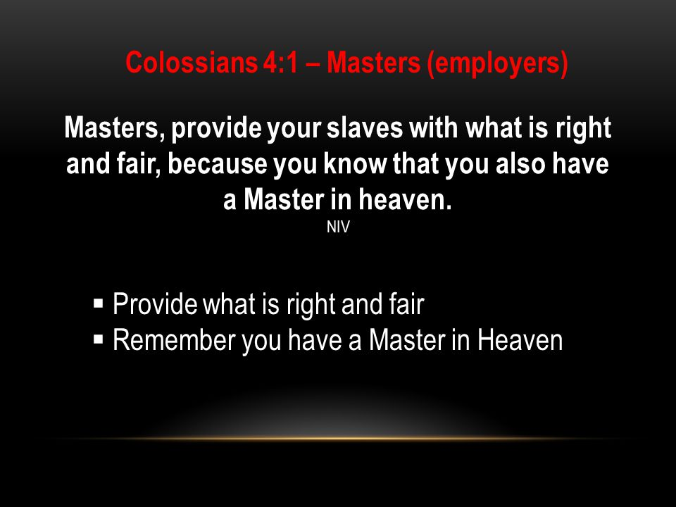 Masters, provide your slaves with what is right and fair, because you know that you also have a Master in heaven.