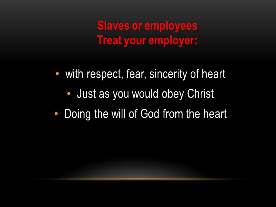 with respect, fear, sincerity of heart Just as you would obey Christ Doing the will of God from the heart Slaves or employees Treat your employer: