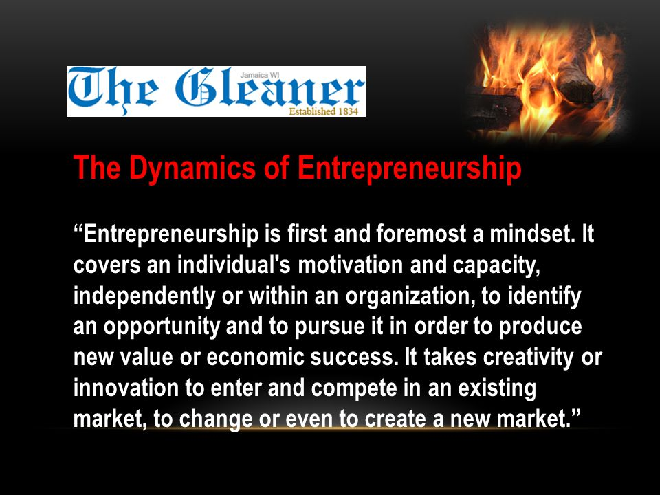 The Dynamics of Entrepreneurship Entrepreneurship is first and foremost a mindset.