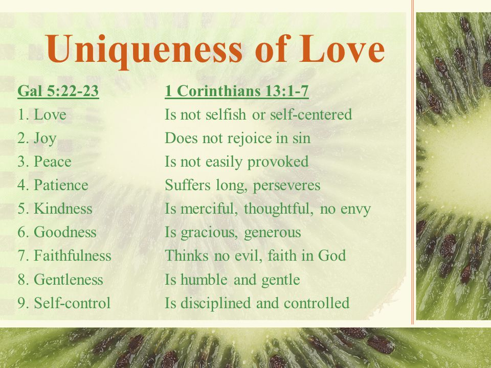 Uniqueness of Love Foremost of the fruits of Spirit is love Love is the essential life of Christ expressing itself in all nine fruits Comparison from these two scriptures Fruits come from same source but may be at different places in ripening.
