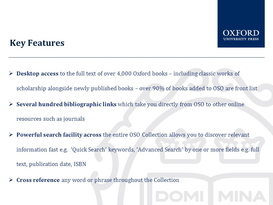 Key Features  Desktop access to the full text of over 4,000 Oxford books – including classic works of scholarship alongside newly published books – over 90% of books added to OSO are front list  Several hundred bibliographic links which take you directly from OSO to other online resources such as journals  Powerful search facility across the entire OSO Collection allows you to discover relevant information fast e.g.